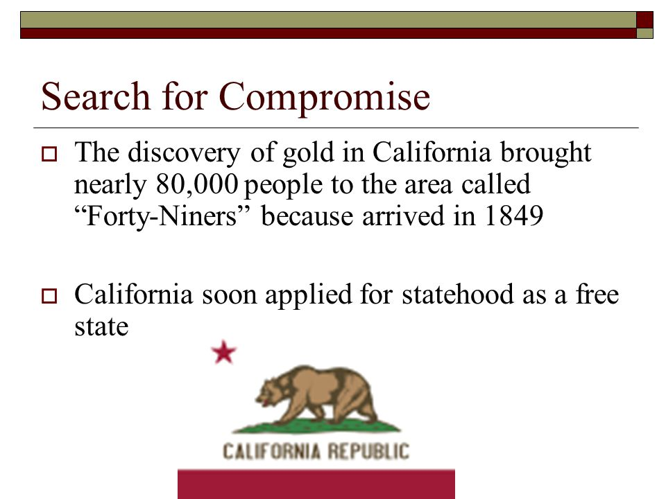Search for Compromise The discovery of gold in California brought nearly 80,000 people to the area called Forty-Niners because arrived in 1849.