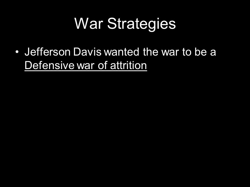 War Strategies Jefferson Davis wanted the war to be a Defensive war of attrition