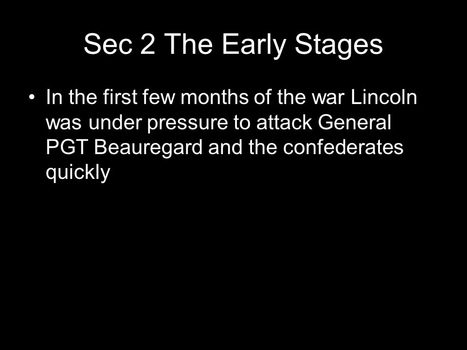 Sec 2 The Early Stages In the first few months of the war Lincoln was under pressure to attack General PGT Beauregard and the confederates quickly.