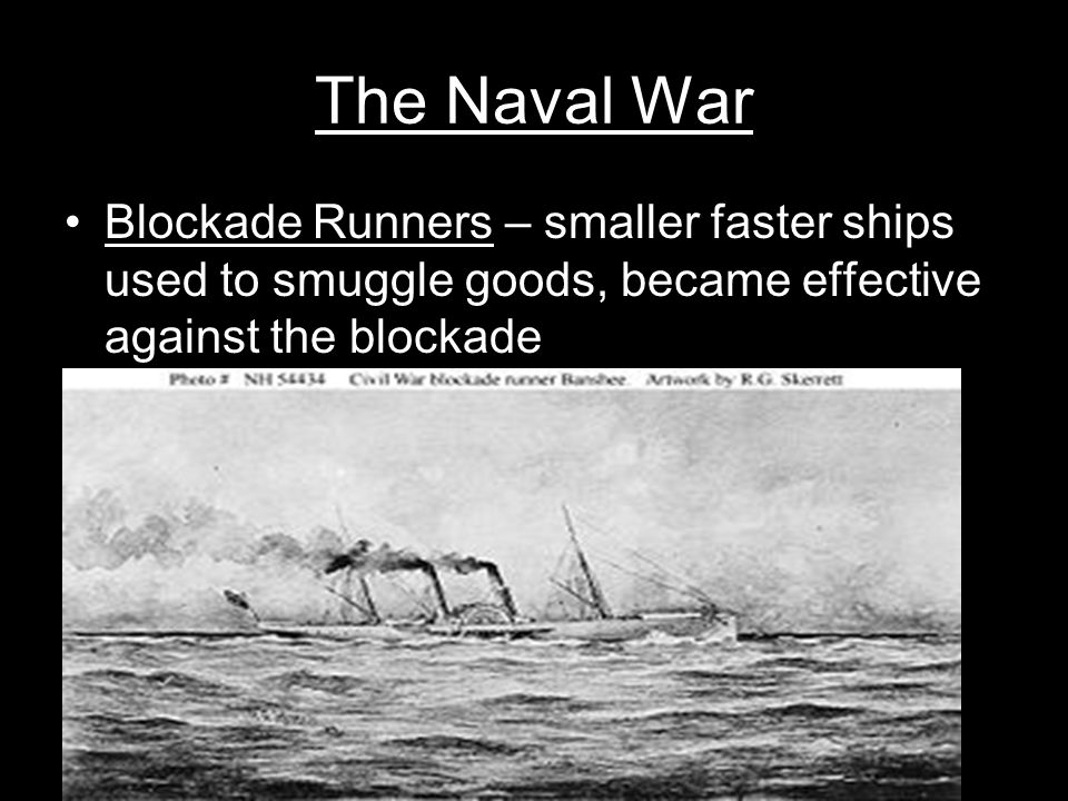 The Naval War Blockade Runners – smaller faster ships used to smuggle goods, became effective against the blockade.