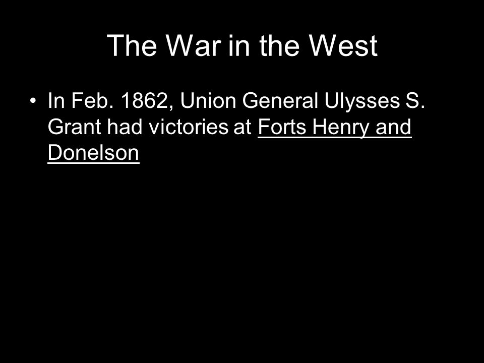 The War in the West In Feb. 1862, Union General Ulysses S.