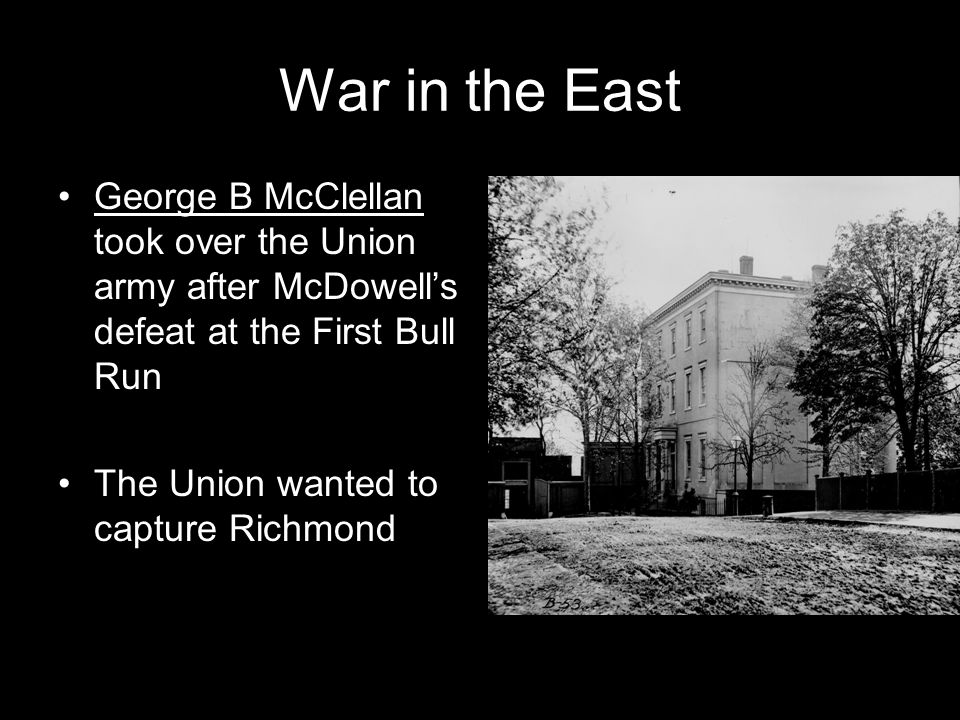 War in the East George B McClellan took over the Union army after McDowell's defeat at the First Bull Run.