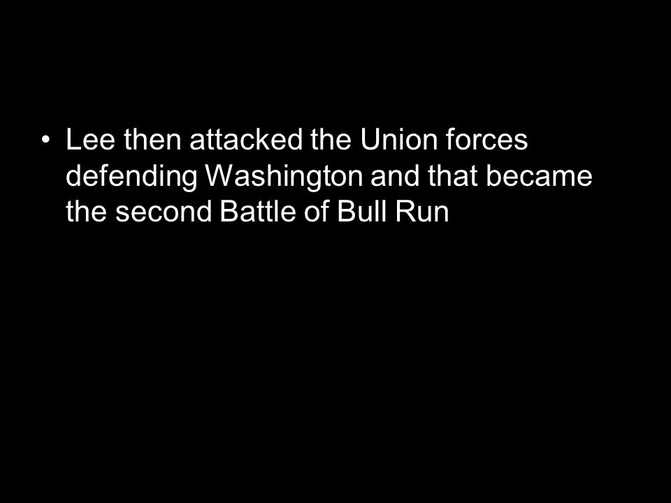 Lee then attacked the Union forces defending Washington and that became the second Battle of Bull Run