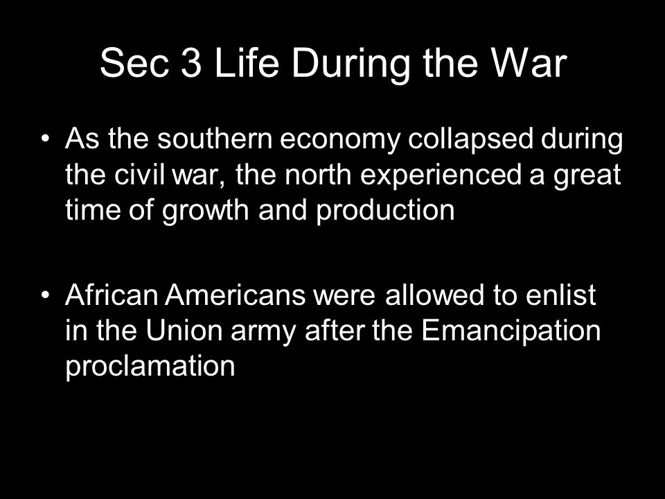 Sec 3 Life During the War As the southern economy collapsed during the civil war, the north experienced a great time of growth and production.
