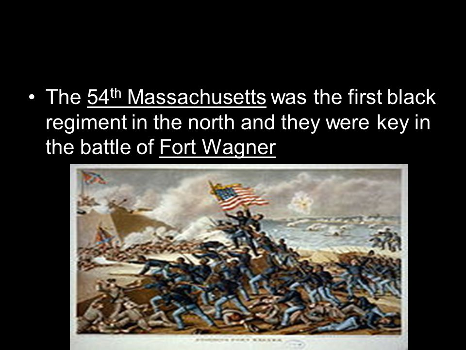 The 54th Massachusetts was the first black regiment in the north and they were key in the battle of Fort Wagner