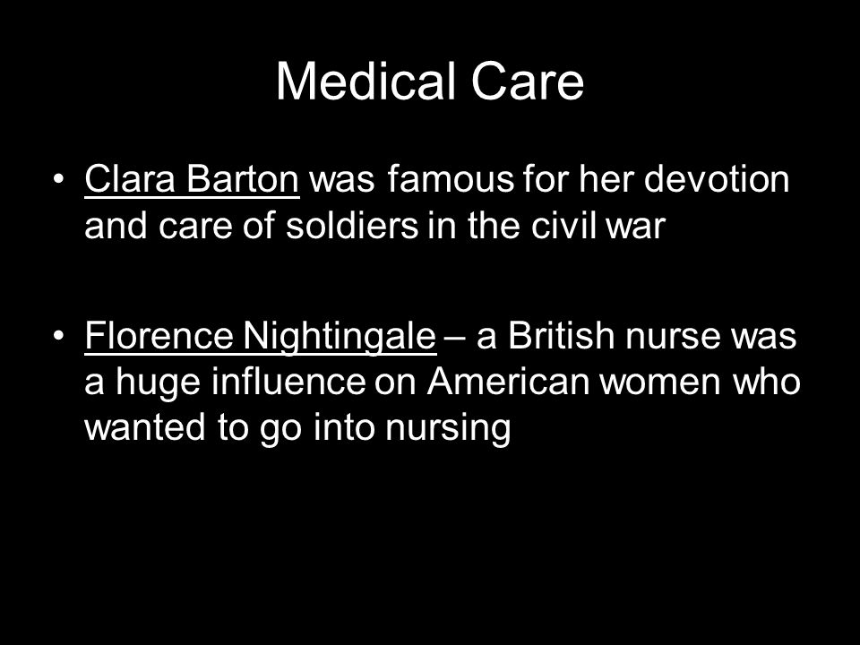 Medical Care Clara Barton was famous for her devotion and care of soldiers in the civil war.