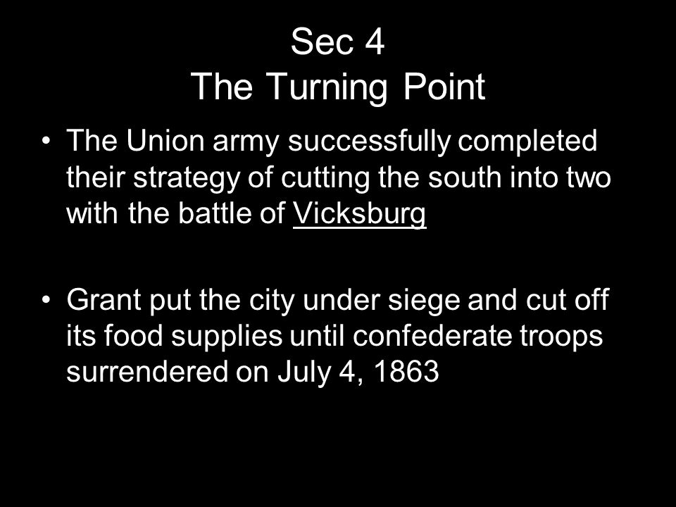 Sec 4 The Turning Point The Union army successfully completed their strategy of cutting the south into two with the battle of Vicksburg.