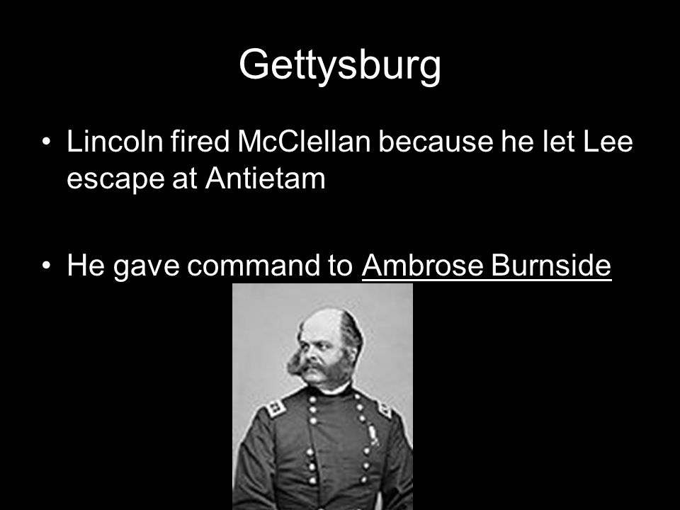 Gettysburg Lincoln fired McClellan because he let Lee escape at Antietam.