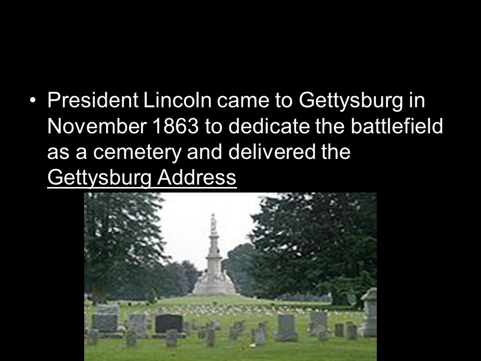 President Lincoln came to Gettysburg in November 1863 to dedicate the battlefield as a cemetery and delivered the Gettysburg Address