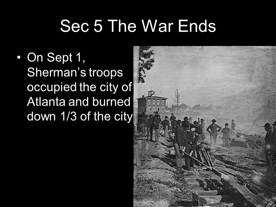 Sec 5 The War Ends On Sept 1, Sherman's troops occupied the city of Atlanta and burned down 1/3 of the city.