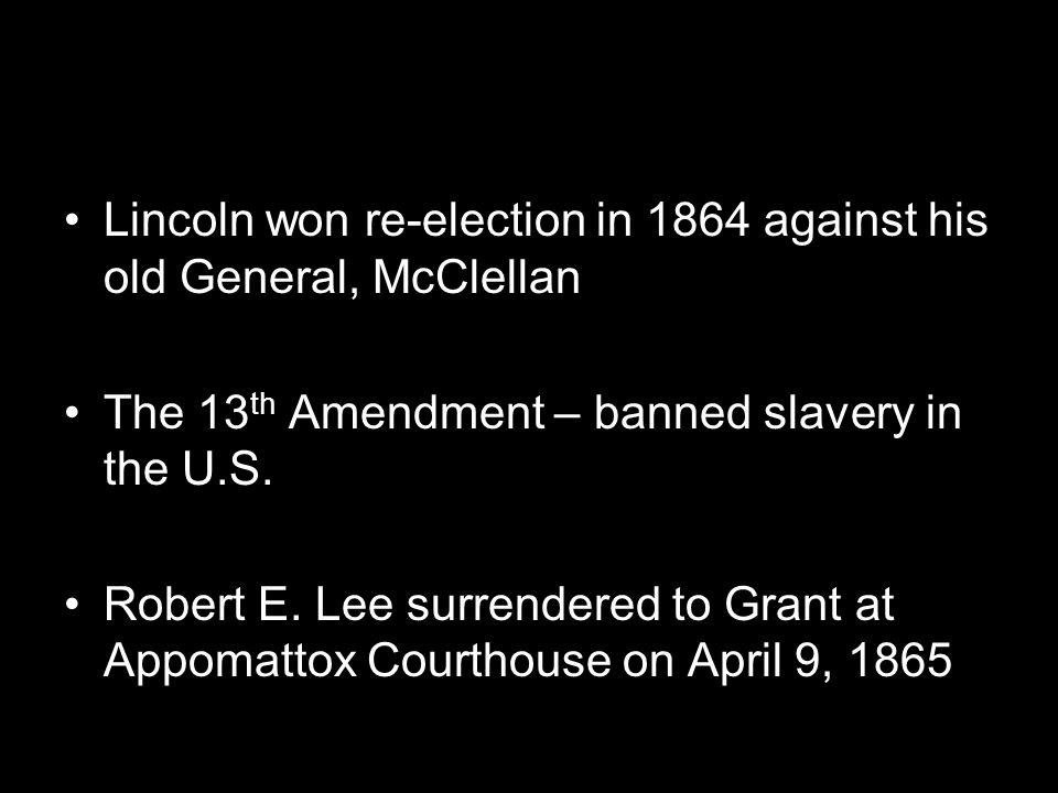 Lincoln won re-election in 1864 against his old General, McClellan