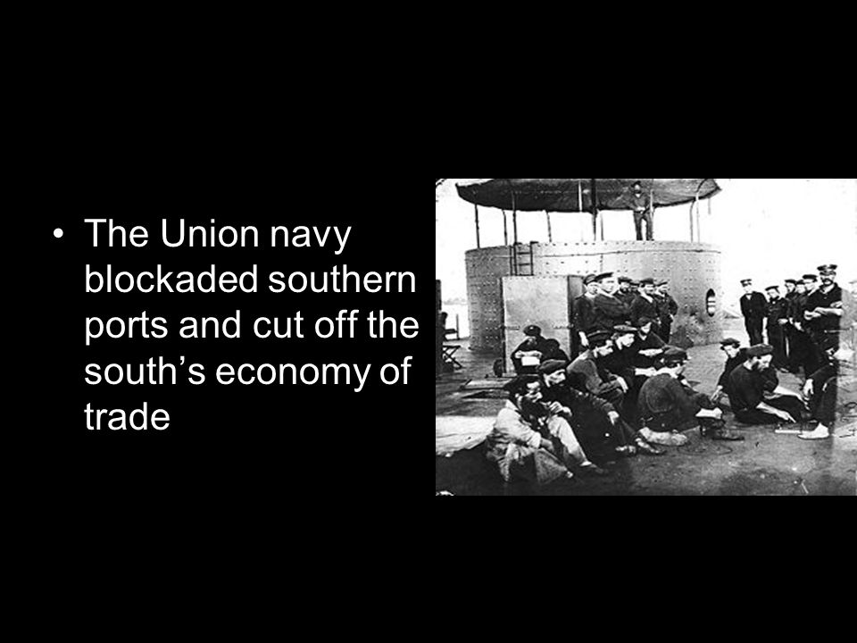 The Union navy blockaded southern ports and cut off the south's economy of trade