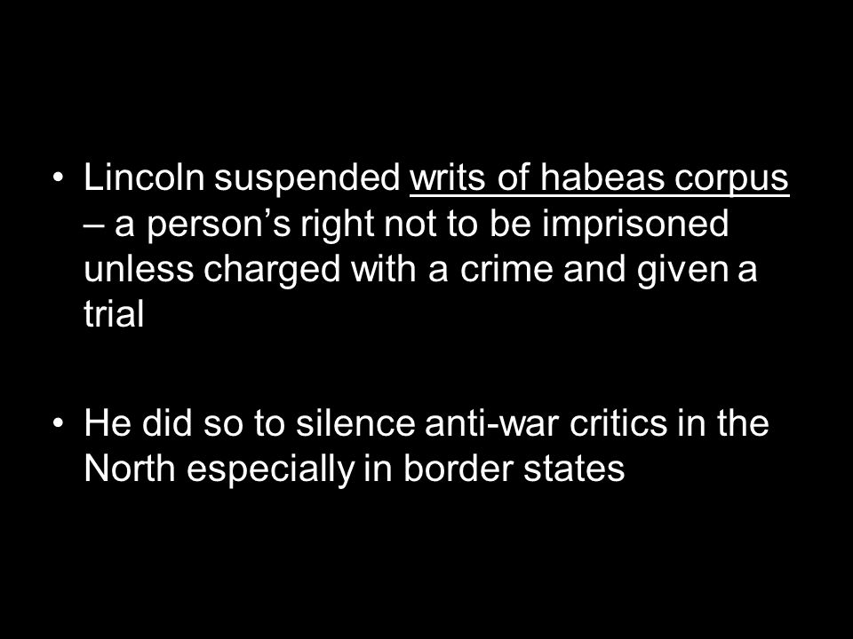 Lincoln suspended writs of habeas corpus – a person's right not to be imprisoned unless charged with a crime and given a trial