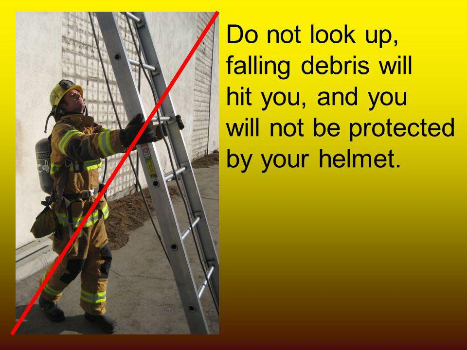 Do not look up, falling debris will hit you, and you will not be protected by your helmet.