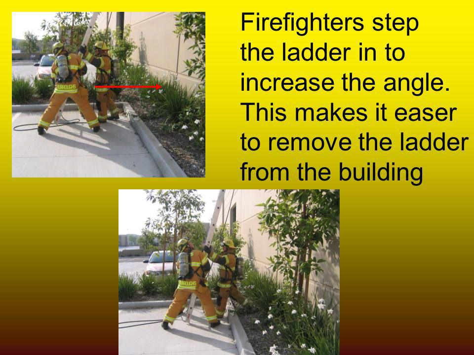 Firefighters step the ladder in to. increase the angle. This makes it easer. to remove the ladder.