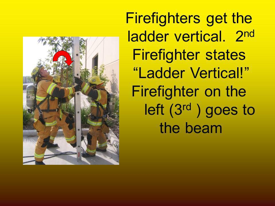 Firefighters get the ladder vertical. 2nd. Firefighter states. Ladder Vertical! Firefighter on the.