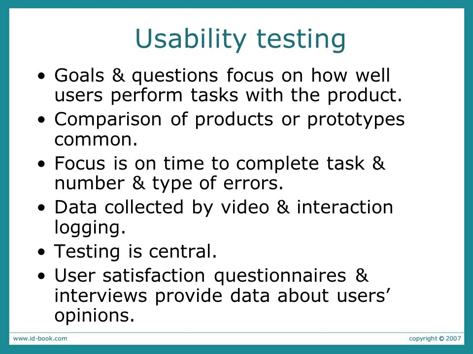Usability testing Goals & questions focus on how well users perform tasks with the product. Comparison of products or prototypes common.