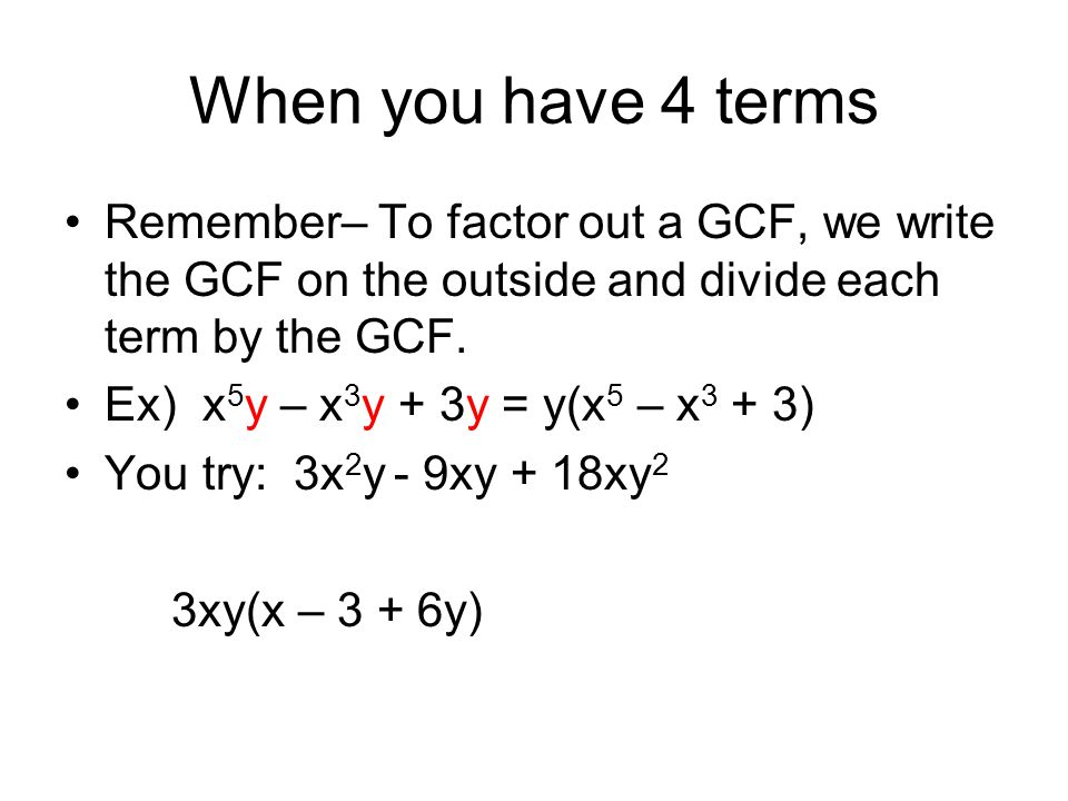 When you have 4 terms Remember– To factor out a GCF, we write the GCF on the outside and divide each term by the GCF.