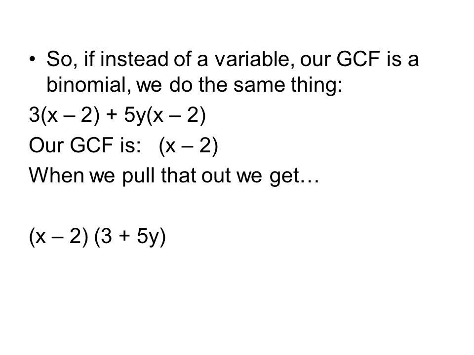 So, if instead of a variable, our GCF is a binomial, we do the same thing: