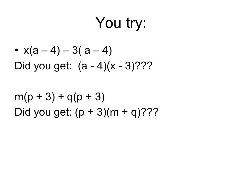 You try: x(a – 4) – 3( a – 4) Did you get: (a - 4)(x - 3)
