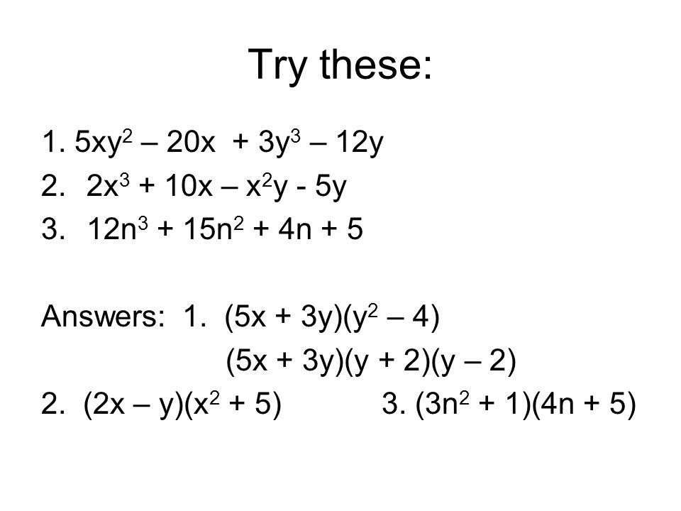 Try these: 1. 5xy2 – 20x + 3y3 – 12y 2x3 + 10x – x2y - 5y