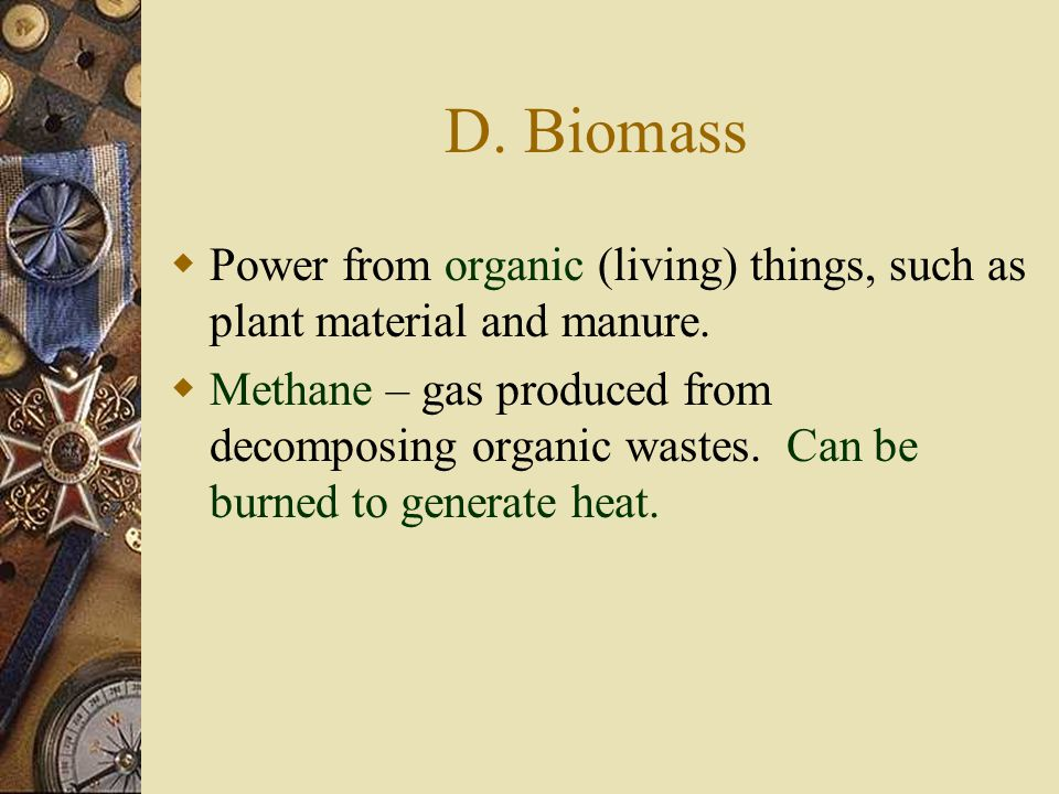 D. Biomass Power from organic (living) things, such as plant material and manure.