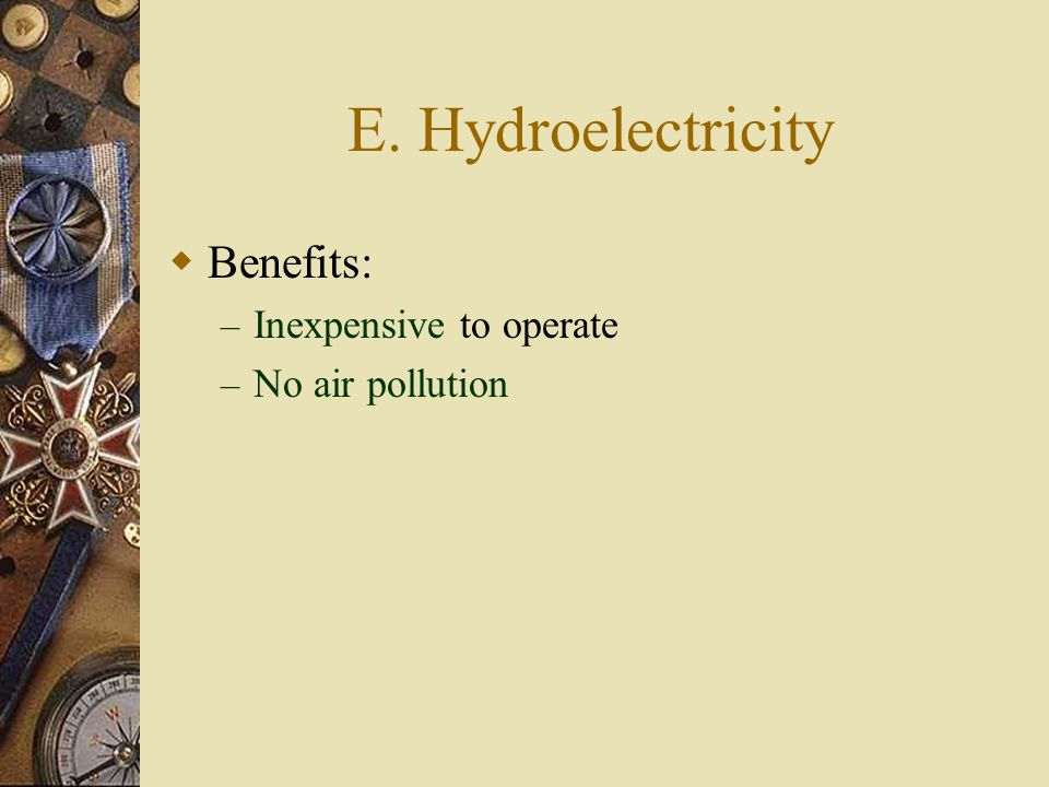 E. Hydroelectricity Benefits: Inexpensive to operate No air pollution