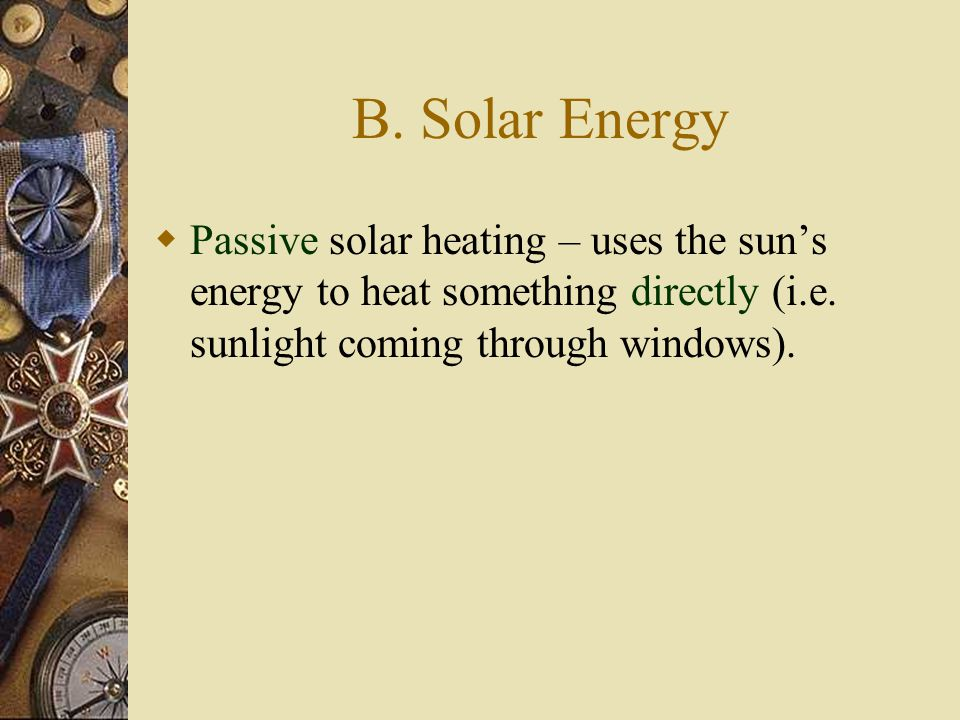 B. Solar Energy Passive solar heating – uses the sun's energy to heat something directly (i.e.