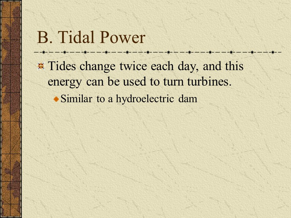 B. Tidal Power Tides change twice each day, and this energy can be used to turn turbines.