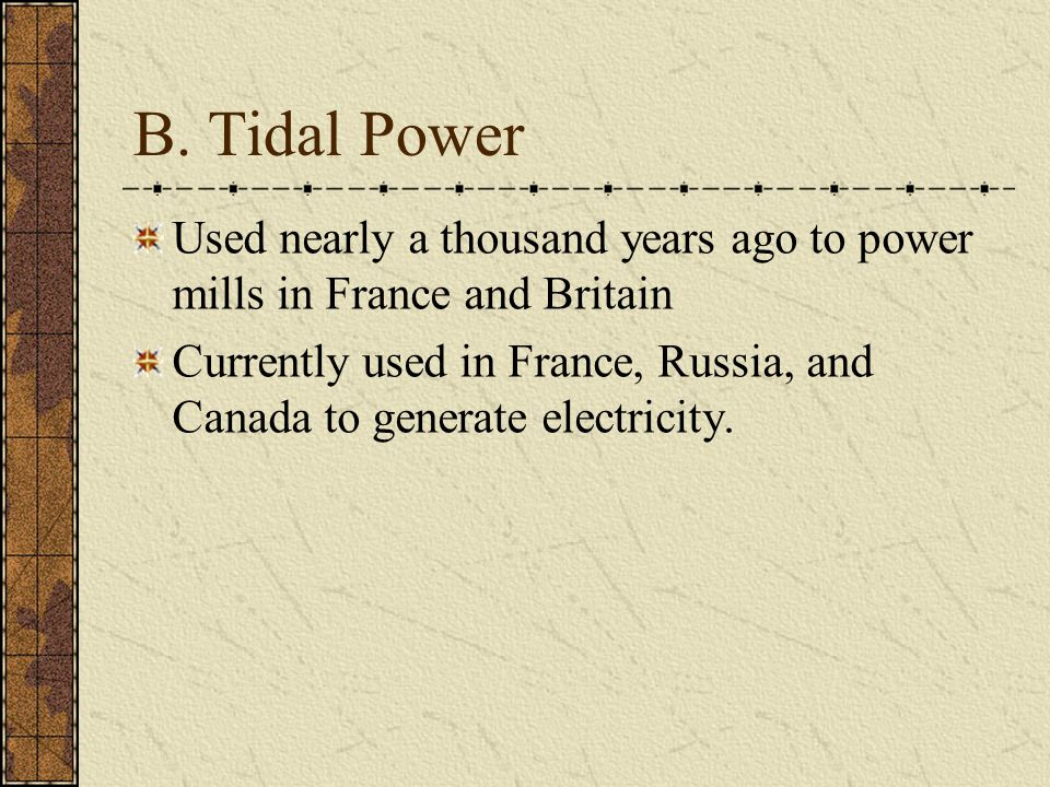 B. Tidal Power Used nearly a thousand years ago to power mills in France and Britain.