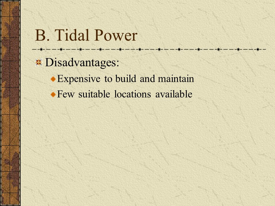 B. Tidal Power Disadvantages: Expensive to build and maintain
