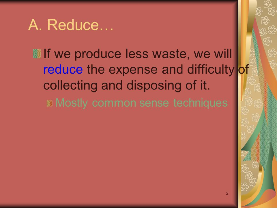 A. Reduce… If we produce less waste, we will reduce the expense and difficulty of collecting and disposing of it.