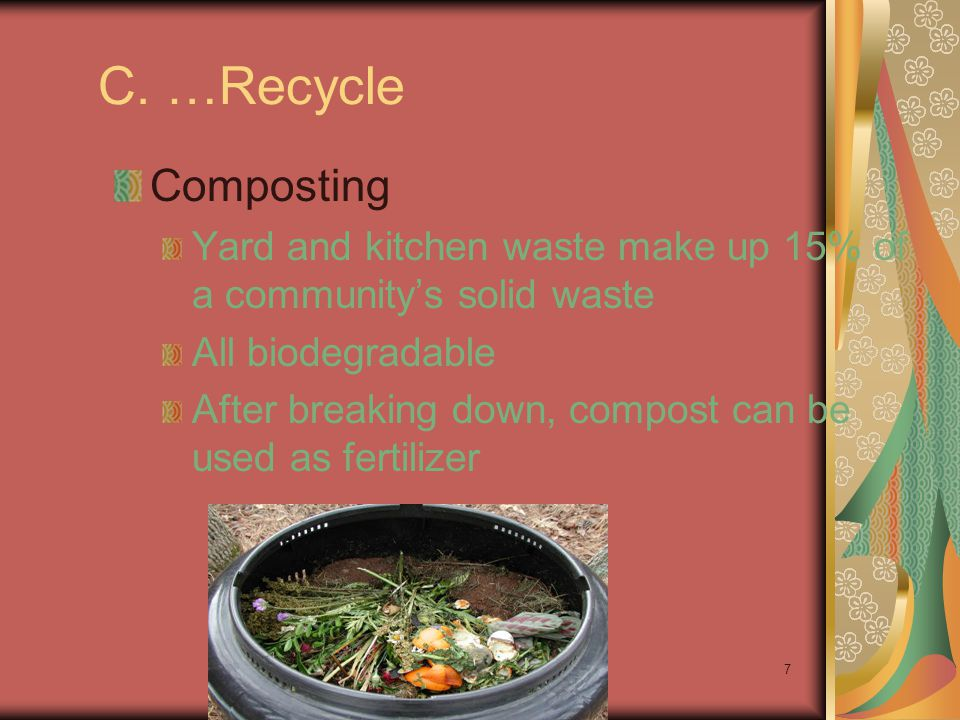 C. …Recycle Composting. Yard and kitchen waste make up 15% of a community's solid waste. All biodegradable.