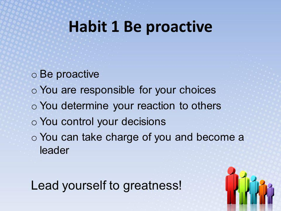 Habit 1 Be proactive Lead yourself to greatness! Be proactive