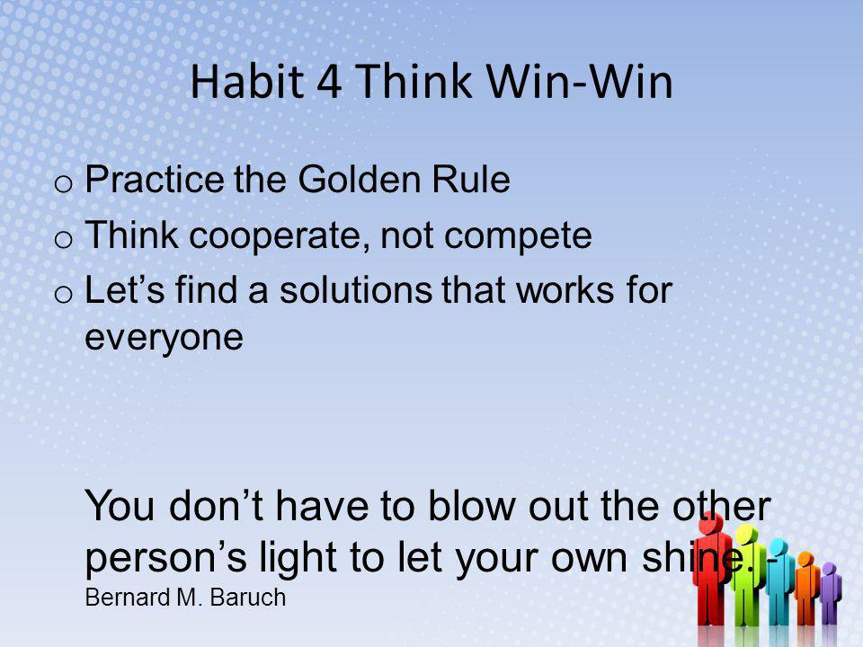 Habit 4 Think Win-Win Practice the Golden Rule. Think cooperate, not compete. Let's find a solutions that works for everyone.