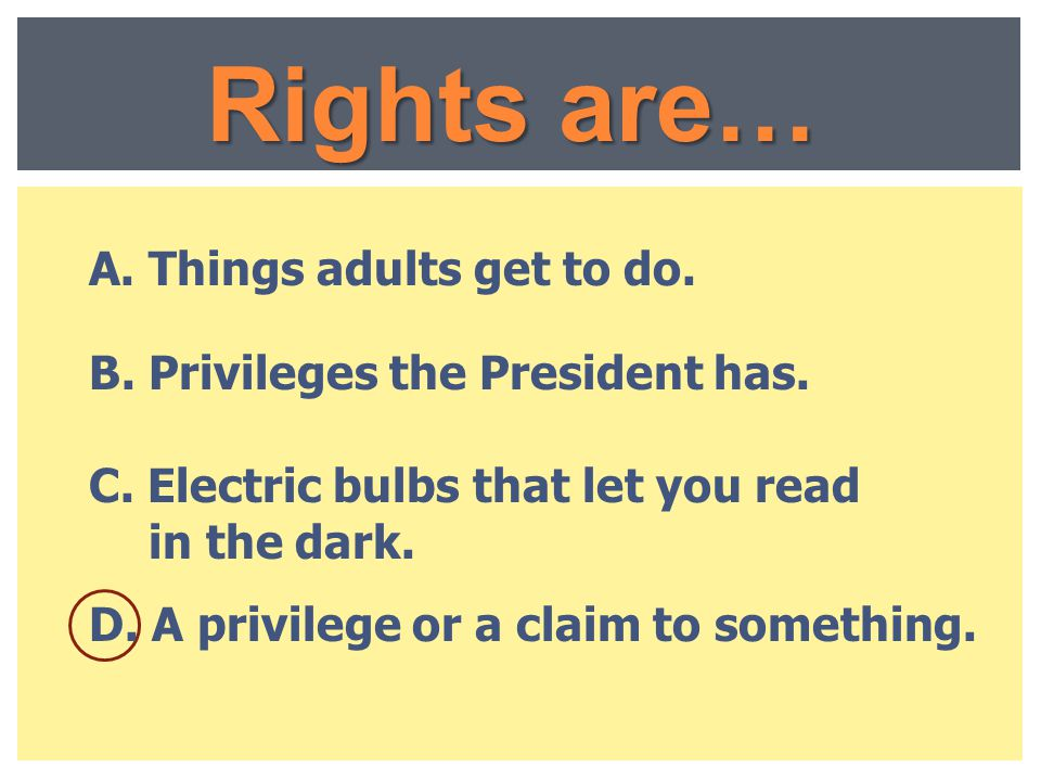 Rights are… A. Things adults get to do.