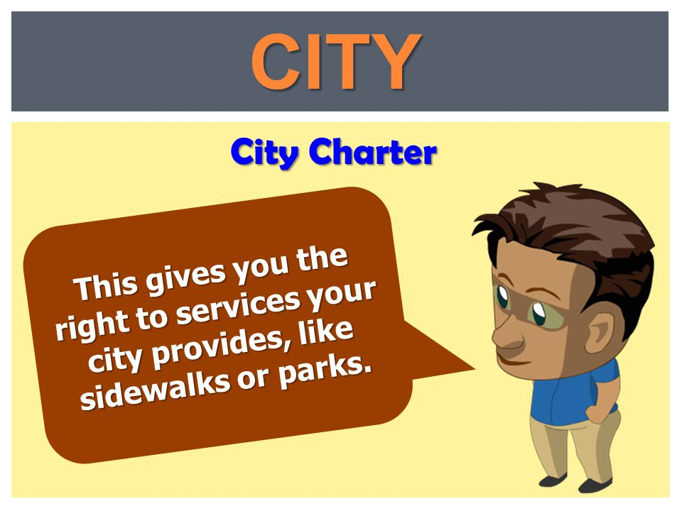 CITY City Charter This gives you the right to services your city provides, like sidewalks or parks.