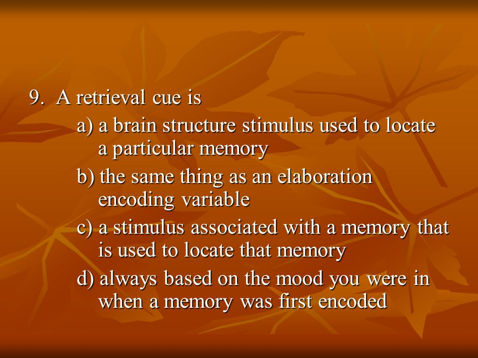 9. A retrieval cue is a) a brain structure stimulus used to locate a particular memory.