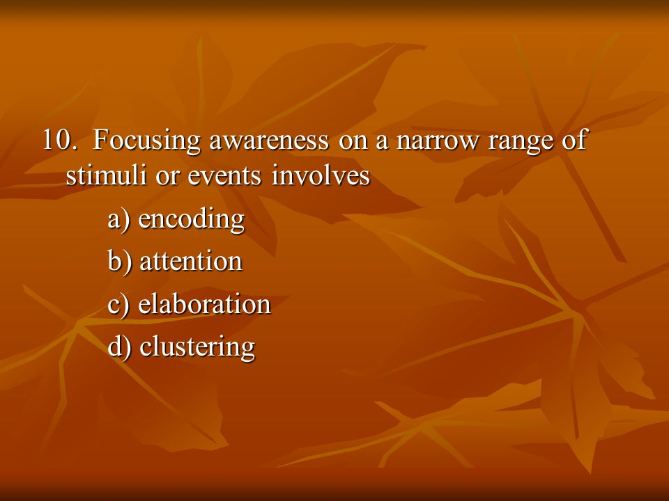 10. Focusing awareness on a narrow range of stimuli or events involves