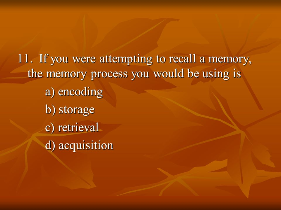 11. If you were attempting to recall a memory, the memory process you would be using is