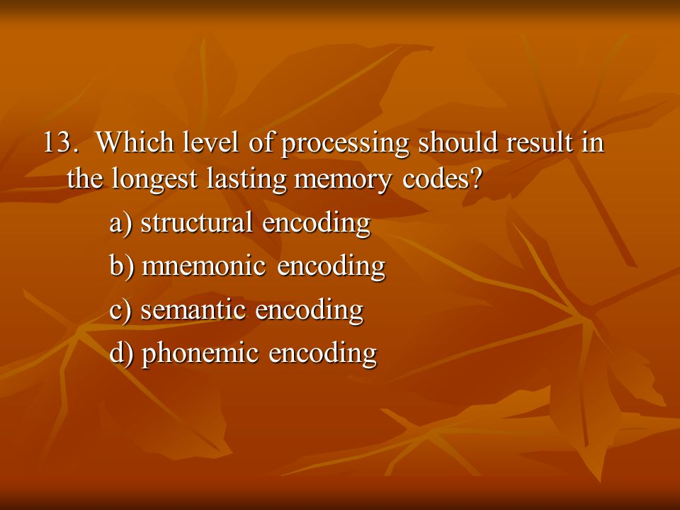 13. Which level of processing should result in the longest lasting memory codes