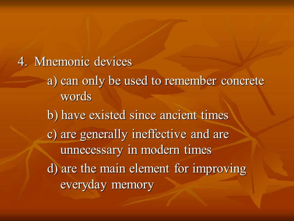4. Mnemonic devices a) can only be used to remember concrete words. b) have existed since ancient times.