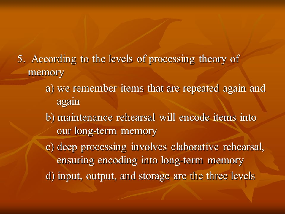 5. According to the levels of processing theory of memory