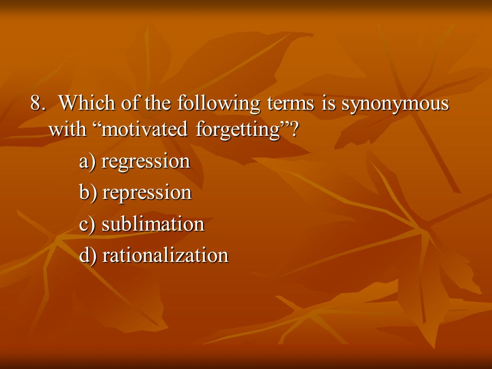 8. Which of the following terms is synonymous with motivated forgetting