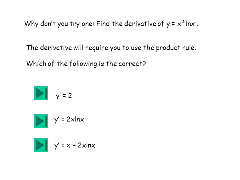 Why don't you try one: Find the derivative of y = x²lnx .