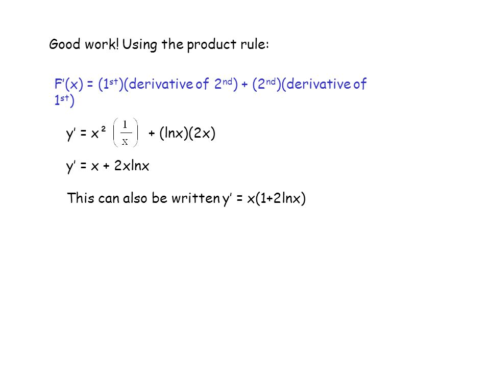 Good work! Using the product rule: