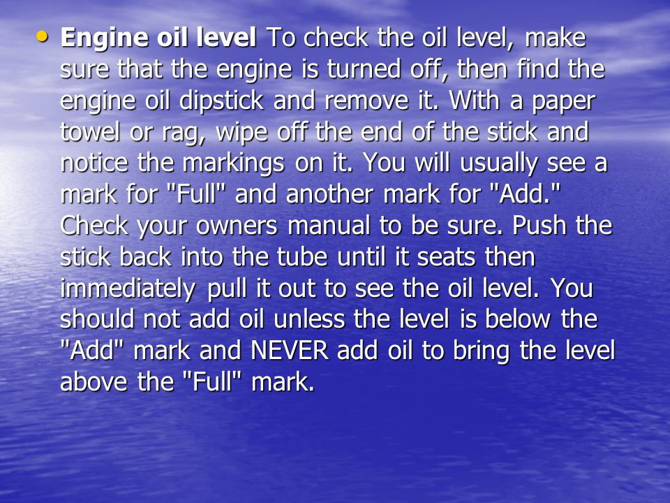 Engine oil level To check the oil level, make sure that the engine is turned off, then find the engine oil dipstick and remove it.