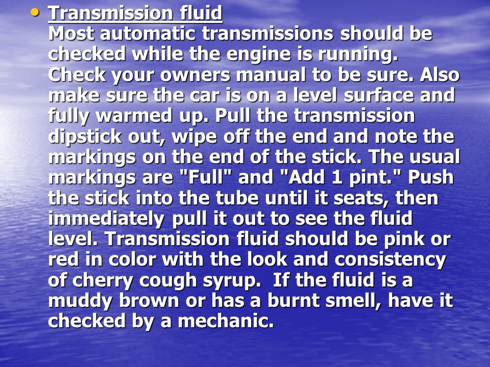Transmission fluid Most automatic transmissions should be checked while the engine is running.