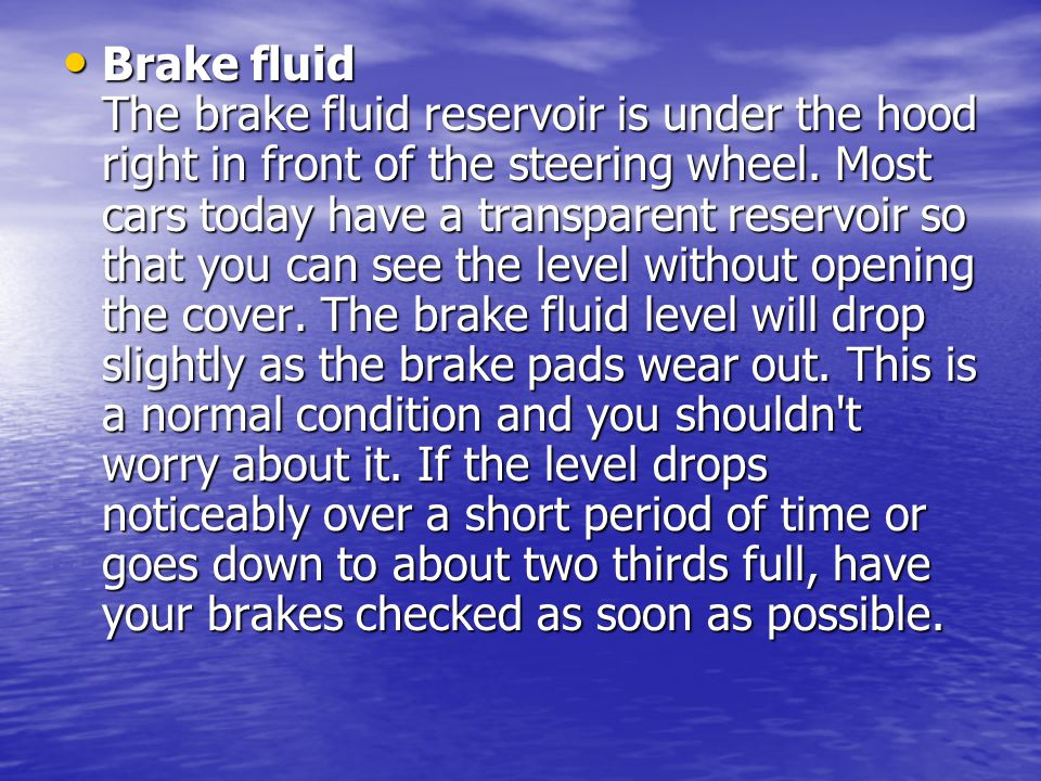 Brake fluid The brake fluid reservoir is under the hood right in front of the steering wheel.
