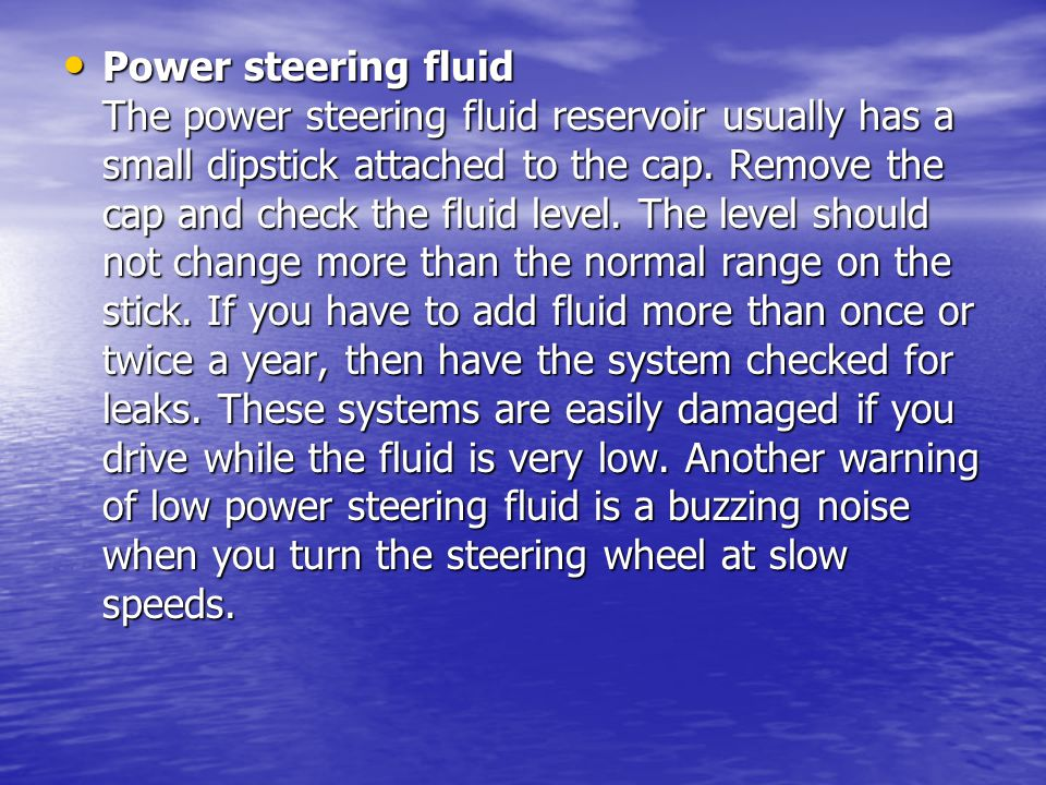 Power steering fluid The power steering fluid reservoir usually has a small dipstick attached to the cap.